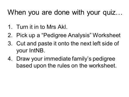"When you are done with your quiz… 1.Turn it in to Mrs Akl. 2.Pick up a ""Pedigree Analysis"" Worksheet 3.Cut and paste it onto the next left side of your."
