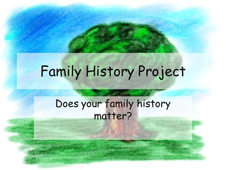 Family History Project Does your family history matter?