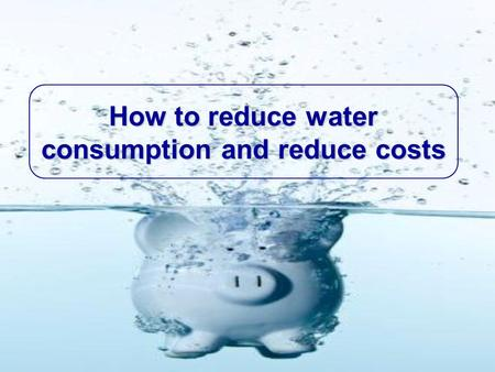 How to reduce water consumption and reduce costs.