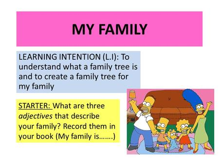 MY FAMILY LEARNING INTENTION (L.I): To understand what a family tree is and to create a family tree for my family STARTER: What are three adjectives that.