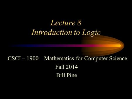 Lecture 8 Introduction to Logic CSCI – 1900 Mathematics for Computer Science Fall 2014 Bill Pine.