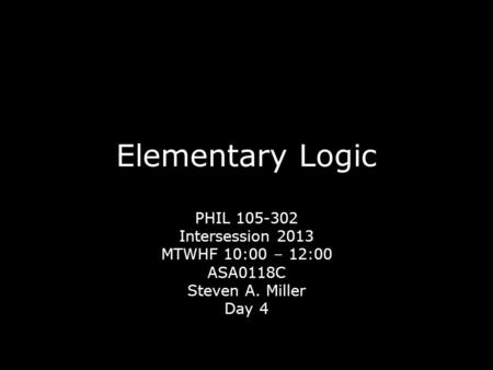Elementary Logic PHIL 105-302 Intersession 2013 MTWHF 10:00 – 12:00 ASA0118C Steven A. Miller Day 4.