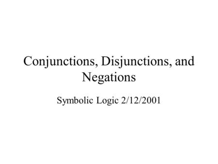 Conjunctions, Disjunctions, and Negations Symbolic Logic 2/12/2001.