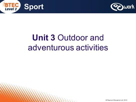 © Pearson Education Ltd, 2010 Sport Unit 3 Outdoor and adventurous activities.