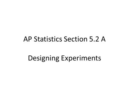 AP Statistics Section 5.2 A Designing Experiments