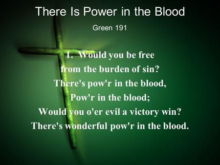 There Is Power in the Blood 1. Would you be free from the burden of sin? There's pow'r in the blood, Pow'r in the blood; Would you o'er evil a victory.