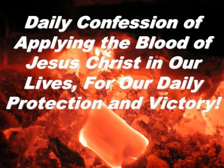 Daily Confession of Applying the Blood of Jesus Christ in Our Lives, For Our Daily Protection and Victory!