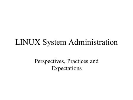 LINUX System Administration Perspectives, Practices and Expectations.