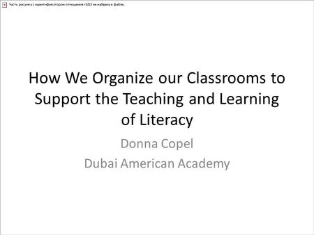 How We Organize our Classrooms to Support the Teaching and Learning of Literacy Donna Copel Dubai American Academy.