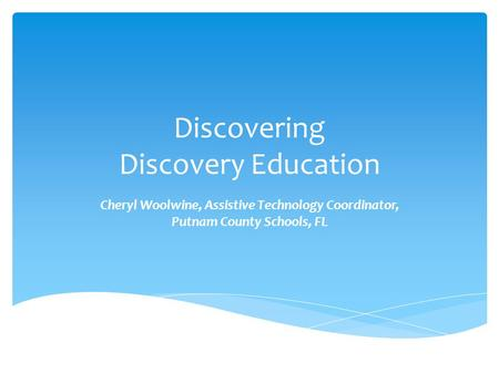 Discovering Discovery Education Cheryl Woolwine, Assistive Technology Coordinator, Putnam County Schools, FL.