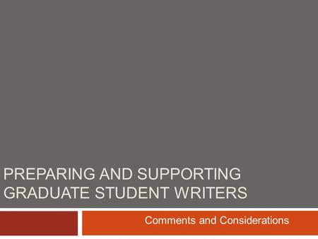 PREPARING AND SUPPORTING GRADUATE STUDENT WRITERS Comments and Considerations.