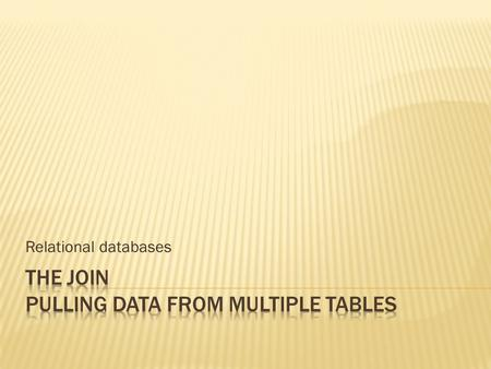 Relational databases.  Retrieving data from a database requires pulling data from multiple tables  Tables relate to each other in distinct ways, modelled.
