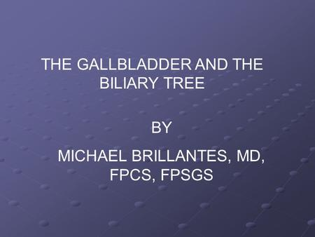 THE GALLBLADDER AND THE BILIARY TREE BY MICHAEL BRILLANTES, MD, FPCS, FPSGS.