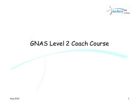 Aug-2012 GNAS Level 2 Coach Course 1. Aug-2012 Structured programme Aims Cardinal points requirement Learning outcomes Course design Course Materials.