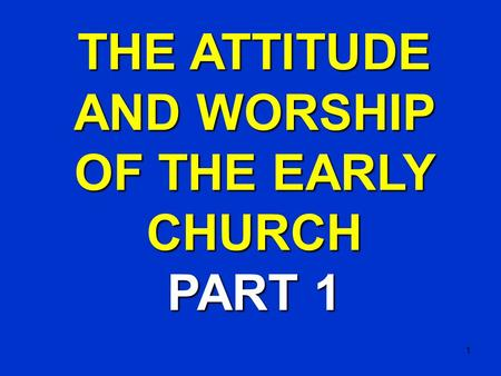 1 THE ATTITUDE AND WORSHIP OF THE EARLY CHURCH PART 1.