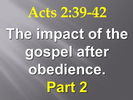 Acts 2:39-42 The impact of the gospel after obedience. Part 2.