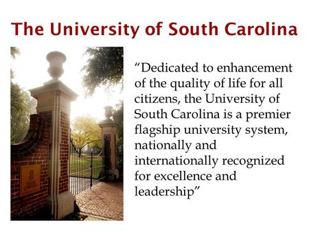 "The University of South Carolina ""Dedicated to enhancement of the quality of life for all citizens, the University of South Carolina is a premier flagship."