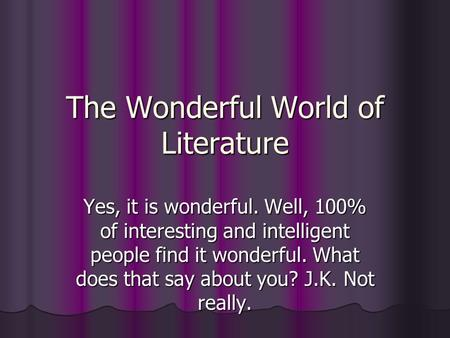 The Wonderful World of Literature Yes, it is wonderful. Well, 100% of interesting and intelligent people find it wonderful. What does that say about you?