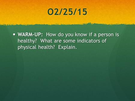 O2/25/15 WARM-UP: How do you know if a person is healthy? What are some indicators of physical health? Explain. WARM-UP: How do you know if a person is.