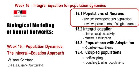 Biological Modeling of Neural Networks: Week 15 – Population Dynamics: The Integral –Equation Approach Wulfram Gerstner EPFL, Lausanne, Switzerland 15.1.