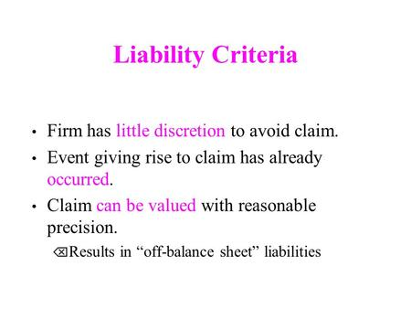 Liability Criteria Firm has little discretion to avoid claim. Event giving rise to claim has already occurred. Claim can be valued with reasonable precision.