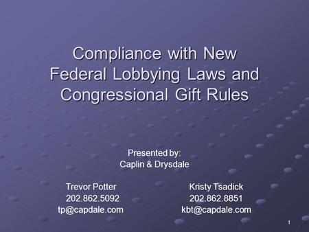1 Compliance with New Federal Lobbying Laws and Congressional Gift Rules Presented by: Caplin & Drysdale Trevor PotterKristy Tsadick 202.862.5092202.862.8851.