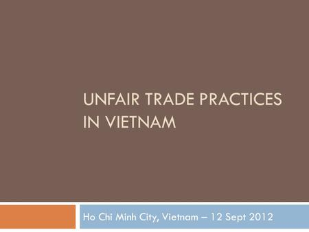 UNFAIR TRADE PRACTICES IN VIETNAM Ho Chi Minh City, Vietnam – 12 Sept 2012.