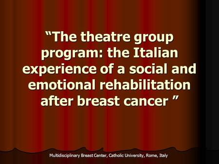 """The theatre group program: the Italian experience of a social and emotional rehabilitation after breast cancer "" ""The theatre group program: the Italian."