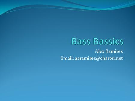 Alex Ramirez   Welcome Bass Players!! Our goals for this session are: Review basic bass playing techniques Analyze famous.