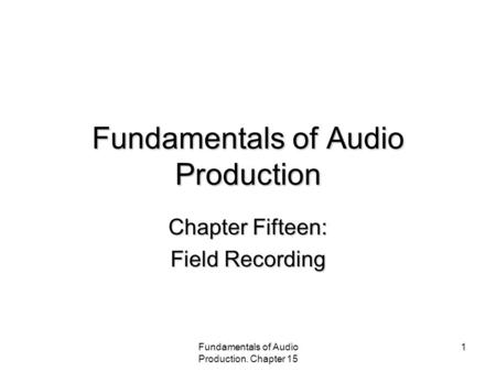 Fundamentals of Audio Production. Chapter 15 1 Fundamentals of Audio Production Chapter Fifteen: Field Recording.