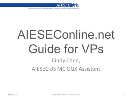 AIESEConline.net Guide for VPs Cindy Chen, AIESEC US MC OGX Assistant AIESEConline.net Guide for VPs18/24/2015.