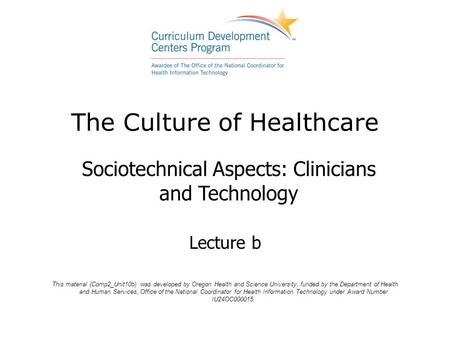 The Culture of Healthcare Sociotechnical Aspects: Clinicians and Technology Lecture b This material (Comp2_Unit10b) was developed by Oregon Health and.