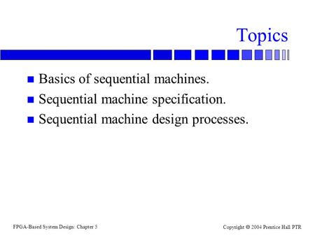 FPGA-Based System Design: Chapter 5 Copyright  2004 Prentice Hall PTR Topics n Basics of sequential machines. n Sequential machine specification. n Sequential.