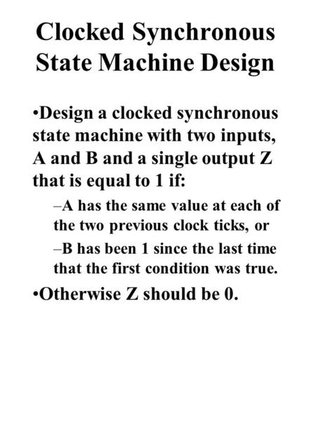 Clocked Synchronous State Machine Design Design a clocked synchronous state machine with two inputs, A and B and a single output Z that is equal to 1 if: