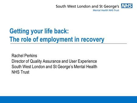 Getting your life back: The role of employment in recovery Rachel Perkins Director of Quality Assurance and User Experience South West London and St George's.