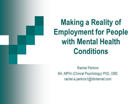 Making a Reality of Employment for People with Mental Health Conditions Rachel Perkins BA, MPhil (Clinical Psychology) PhD, OBE