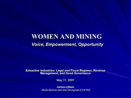 WOMEN AND MINING Voice, Empowerment, Opportunity Extractive Industries: Legal and Fiscal Regimes, Revenue Management, and Good Governance May 17, 2007.