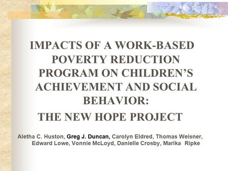 IMPACTS OF A WORK-BASED POVERTY REDUCTION PROGRAM ON CHILDREN'S ACHIEVEMENT AND SOCIAL BEHAVIOR: THE NEW HOPE PROJECT Aletha C. Huston, Greg J. Duncan,