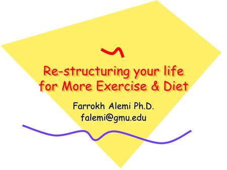 Re-structuring your life for More Exercise & Diet Farrokh Alemi Ph.D.