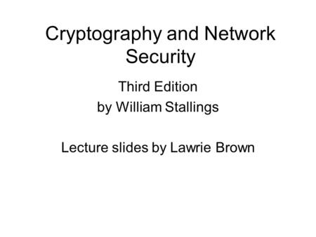 Cryptography and Network Security Third Edition by William Stallings Lecture slides by Lawrie Brown.