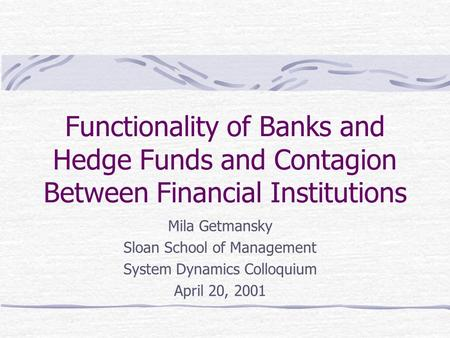 Functionality of Banks and Hedge Funds and Contagion Between Financial Institutions Mila Getmansky Sloan School of Management System Dynamics Colloquium.