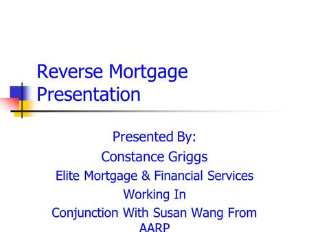 Reverse Mortgage Presentation Presented By: Constance Griggs Elite Mortgage & Financial Services Working In Conjunction With Susan Wang From AARP.