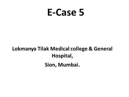 E-Case 5 Lokmanya Tilak Medical college & General Hospital, Sion, Mumbai.
