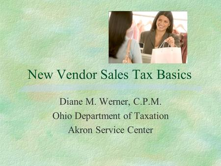 New Vendor Sales Tax Basics Diane M. Werner, C.P.M. Ohio Department of Taxation Akron Service Center.