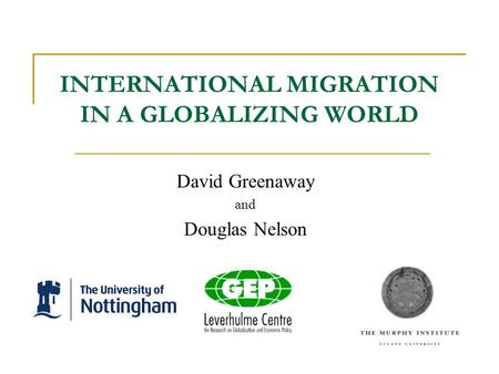INTERNATIONAL MIGRATION IN A GLOBALIZING WORLD David Greenaway and Douglas Nelson.