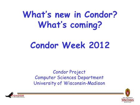 Condor Project Computer Sciences Department University of Wisconsin-Madison What's new in Condor? What's coming? Condor Week 2012.
