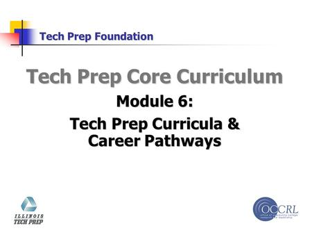 Tech Prep Foundation Tech Prep Core Curriculum Module 6: Tech Prep Curricula & Career Pathways.