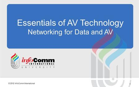 1 © 2012 InfoComm International Essentials of AV Technology Networking for Data and AV.