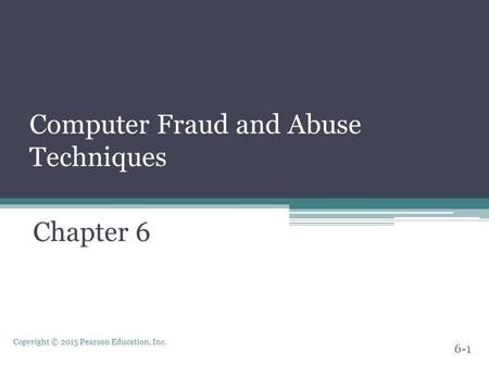 Copyright © 2015 Pearson Education, Inc. Computer Fraud and Abuse Techniques Chapter 6 6-1.