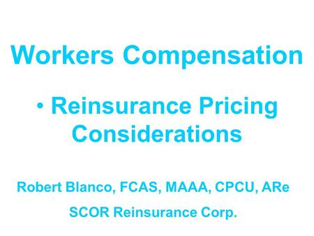 Workers Compensation Reinsurance Pricing Considerations Robert Blanco, FCAS, MAAA, CPCU, ARe SCOR Reinsurance Corp.